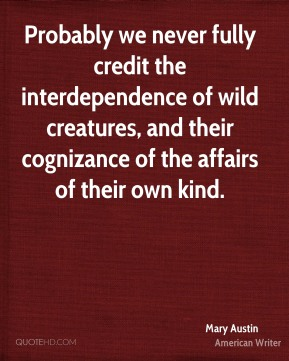 Probably we never fully credit the interdependence of wild creatures, and their cognizance of the affairs of their own kind.