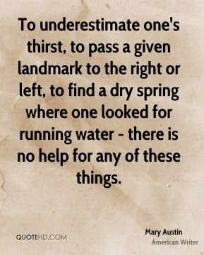 To underestimate one's thirst, to pass a given landmark to the right or left, to find a dry spring where one looked for running water - there is no help for any of these things.