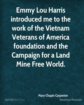 Mary Chapin Carpenter - Emmy Lou Harris introduced me to the work of the Vietnam Veterans of America foundation and the Campaign for a Land Mine Free World.