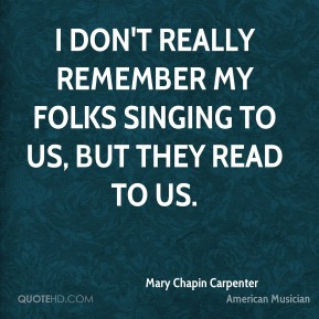 Mary Chapin Carpenter - I don't really remember my folks singing to us, but they read to us.