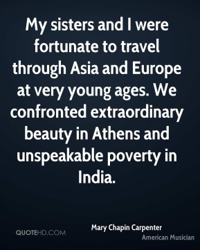 Mary Chapin Carpenter - My sisters and I were fortunate to travel through Asia and Europe at very young ages. We confronted extraordinary beauty in Athens and unspeakable poverty in India.
