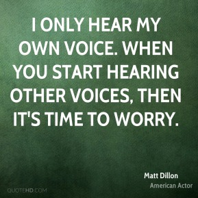 Matt Dillon - I only hear my own voice. When you start hearing other voices, then it's time to worry.