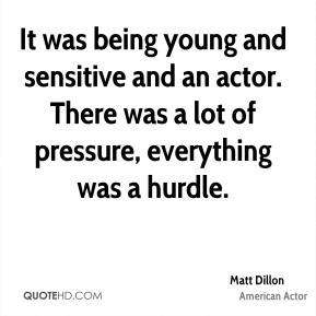 Matt Dillon - It was being young and sensitive and an actor. There was a lot of pressure, everything was a hurdle.