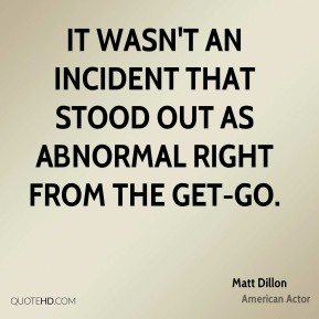 Matt Dillon  - It wasn't an incident that stood out as abnormal right from the get-go.