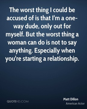 Matt Dillon - The worst thing I could be accused of is that I'm a one-way dude, only out for myself. But the worst thing a woman can do is not to say anything. Especially when you're starting a relationship.