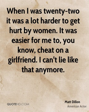 Matt Dillon - When I was twenty-two it was a lot harder to get hurt by women. It was easier for me to, you know, cheat on a girlfriend. I can't lie like that anymore.