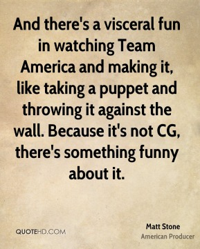 And there's a visceral fun in watching Team America and making it, like taking a puppet and throwing it against the wall. Because it's not CG, there's something funny about it.