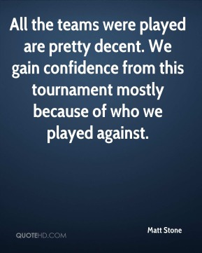 All the teams were played are pretty decent. We gain confidence from this tournament mostly because of who we played against.