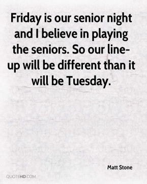 Friday is our senior night and I believe in playing the seniors. So our line-up will be different than it will be Tuesday.