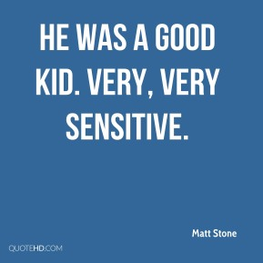 He was a good kid. Very, very sensitive.