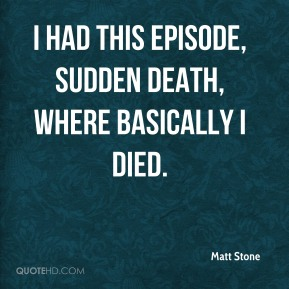 I had this episode, sudden death, where basically I died.