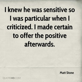 Matt Stone  - I knew he was sensitive so I was particular when I criticized. I made certain to offer the positive afterwards.