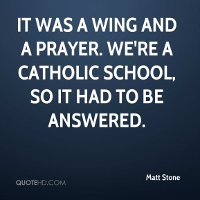 It was a wing and a prayer. We're a Catholic school, so it had to be answered.