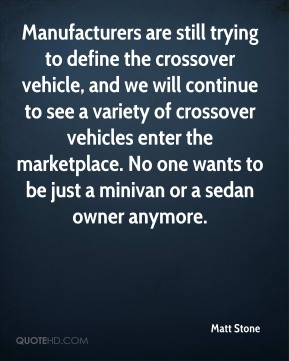 Manufacturers are still trying to define the crossover vehicle, and we will continue to see a variety of crossover vehicles enter the marketplace. No one wants to be just a minivan or a sedan owner anymore.