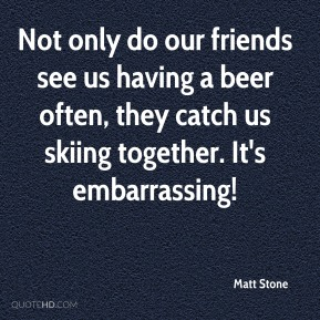 Not only do our friends see us having a beer often, they catch us skiing together. It's embarrassing!