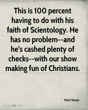 This is 100 percent having to do with his faith of Scientology. He has no problem--and he's cashed plenty of checks--with our show making fun of Christians.