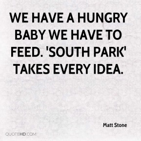 We have a hungry baby we have to feed. 'South Park' takes every idea.