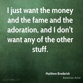 Matthew Broderick - I just want the money and the fame and the adoration, and I don't want any of the other stuff.