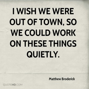 Matthew Broderick  - I wish we were out of town, so we could work on these things quietly.