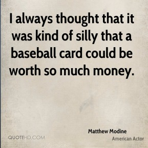 Matthew Modine - I always thought that it was kind of silly that a baseball card could be worth so much money.
