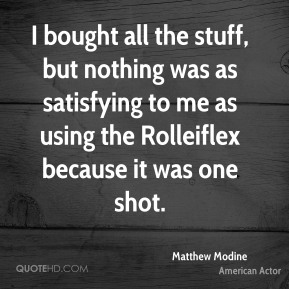 Matthew Modine - I bought all the stuff, but nothing was as satisfying to me as using the Rolleiflex because it was one shot.