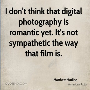 Matthew Modine - I don't think that digital photography is romantic yet. It's not sympathetic the way that film is.