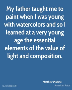 Matthew Modine - My father taught me to paint when I was young with watercolors and so I learned at a very young age the essential elements of the value of light and composition.