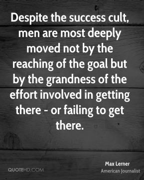 Max Lerner - Despite the success cult, men are most deeply moved not by the reaching of the goal but by the grandness of the effort involved in getting there - or failing to get there.