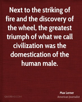Next to the striking of fire and the discovery of the wheel, the greatest triumph of what we call civilization was the domestication of the human male.