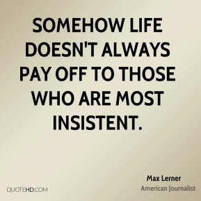 Max Lerner - Somehow life doesn't always pay off to those who are most insistent.