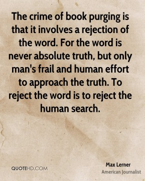 Max Lerner - The crime of book purging is that it involves a rejection of the word. For the word is never absolute truth, but only man's frail and human effort to approach the truth. To reject the word is to reject the human search.
