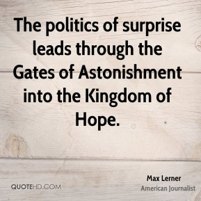 The politics of surprise leads through the Gates of Astonishment into the Kingdom of Hope.