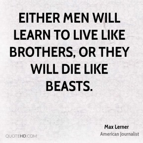 Either men will learn to live like brothers, or they will die like beasts.