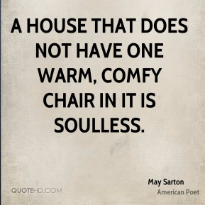 A house that does not have one warm, comfy chair in it is soulless.