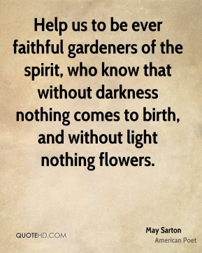 Help us to be ever faithful gardeners of the spirit, who know that without darkness nothing comes to birth, and without light nothing flowers.
