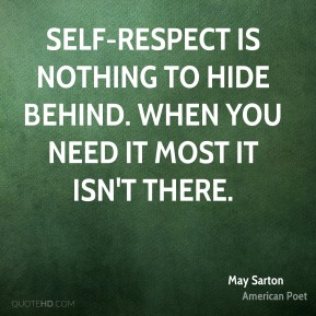Self-respect is nothing to hide behind. When you need it most it isn't there.