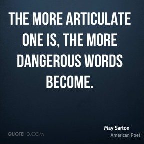 May Sarton - The more articulate one is, the more dangerous words become.