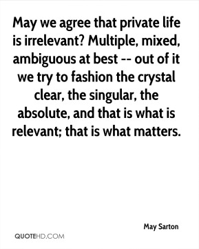 May Sarton  - May we agree that private life is irrelevant? Multiple, mixed, ambiguous at best -- out of it we try to fashion the crystal clear, the singular, the absolute, and that is what is relevant; that is what matters.
