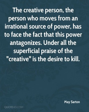 """May Sarton  - The creative person, the person who moves from an irrational source of power, has to face the fact that this power antagonizes. Under all the superficial praise of the """"creative"""" is the desire to kill."""