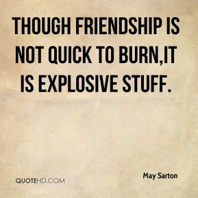 May Sarton  - Though friendship is not quick to burn,It is explosive stuff.