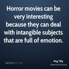 Horror movies can be very interesting because they can deal with intangible subjects that are full of emotion.