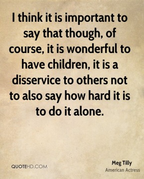 I think it is important to say that though, of course, it is wonderful to have children, it is a disservice to others not to also say how hard it is to do it alone.