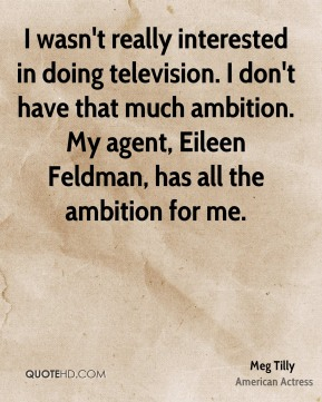 Meg Tilly - I wasn't really interested in doing television. I don't have that much ambition. My agent, Eileen Feldman, has all the ambition for me.