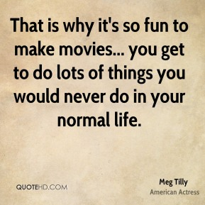 That is why it's so fun to make movies... you get to do lots of things you would never do in your normal life.