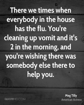 There we times when everybody in the house has the flu. You're cleaning up vomit and it's 2 in the morning, and you're wishing there was somebody else there to help you.