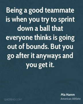 Mia Hamm - Being a good teammate is when you try to sprint down a ball that everyone thinks is going out of bounds. But you go after it anyways and you get it.