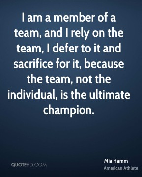 Mia Hamm - I am a member of a team, and I rely on the team, I defer to it and sacrifice for it, because the team, not the individual, is the ultimate champion.