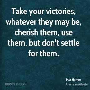 Mia Hamm - Take your victories, whatever they may be, cherish them, use them, but don't settle for them.