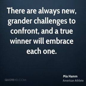 Mia Hamm - There are always new, grander challenges to confront, and a true winner will embrace each one.