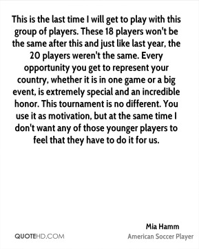 Mia Hamm  - This is the last time I will get to play with this group of players. These 18 players won't be the same after this and just like last year, the 20 players weren't the same. Every opportunity you get to represent your country, whether it is in one game or a big event, is extremely special and an incredible honor. This tournament is no different. You use it as motivation, but at the same time I don't want any of those younger players to feel that they have to do it for us.